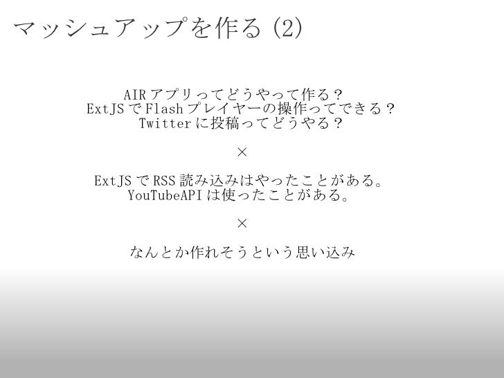 マッシュアップを作る (2) <ul><li>AIR アプリってどうやって作る?  </li></ul><ul><li>ExtJS で Flash プレイヤーの操作ってできる? </li></ul><ul><li>Twitter に投稿ってどう...