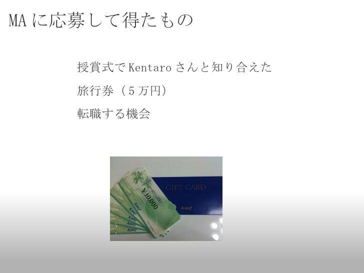 MA に応募して得たもの <ul><li>授賞式で Kentaro さんと知り合えた </li></ul><ul><li>旅行券( 5 万円) </li></ul><ul><li>転職する機会 </li></ul>
