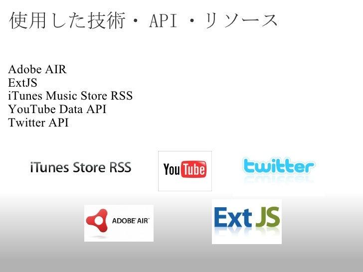 使用した技術・ API ・リソース <ul><li>Adobe AIR </li></ul><ul><li>ExtJS </li></ul><ul><li>iTunes Music Store RSS </li></ul><ul><li>You...