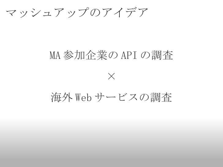 マッシュアップのアイデア <ul><li>MA 参加企業の API の調査 </li></ul><ul><li>× </li></ul><ul><li>海外 Web サービスの調査 </li></ul>