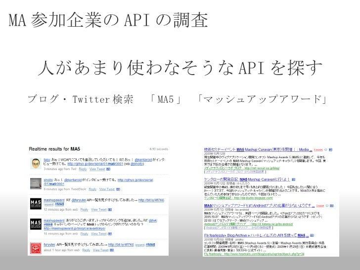 MA 参加企業の API の調査 <ul><li>人があまり使わなそうな API を探す </li></ul><ul><li>ブログ・ Twitter 検索 「 MA5 」 「マッシュアップアワード」 </li></ul>