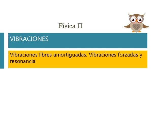 Física II VIBRACIONES Vibraciones libres amortiguadas. Vibraciones forzadas y resonancia