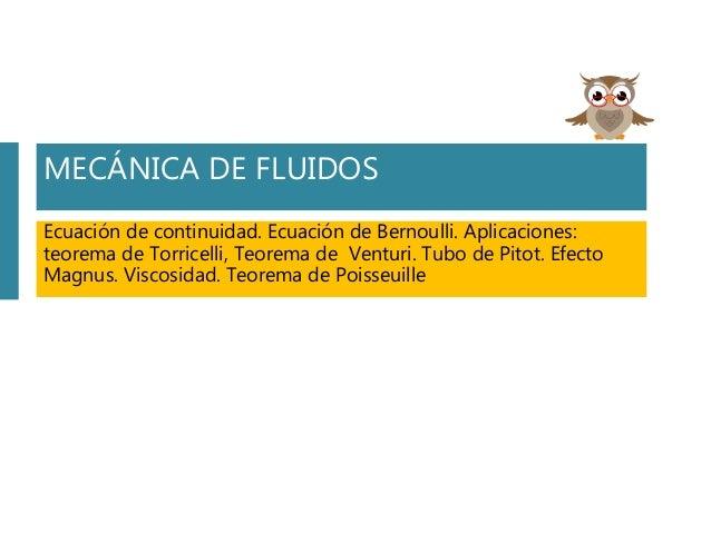 MECÁNICA DE FLUIDOS Ecuación de continuidad. Ecuación de Bernoulli. Aplicaciones: teorema de Torricelli, Teorema de Ventur...