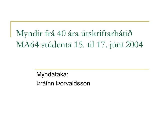 Myndir frá 40 ára útskriftarhátíð MA64 stúdenta 15. til 17. júní 2004 Myndataka: Þráinn Þorvaldsson