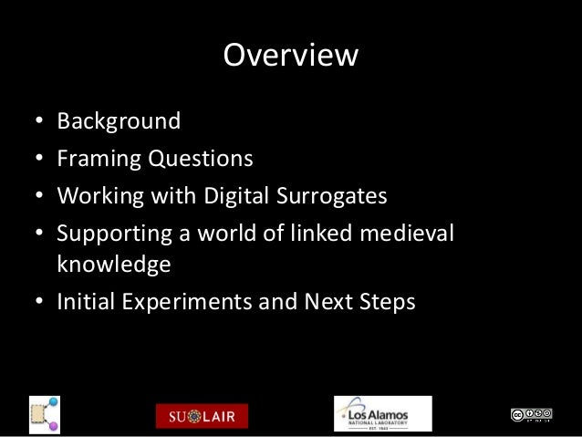 Overview• Background• Framing Questions• Working with Digital Surrogates• Supporting a world of linked medieval  knowledge...