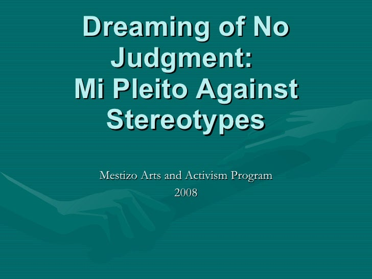 Dreaming of No Judgment:  Mi Pleito Against Stereotypes Mestizo Arts and Activism Program 2008