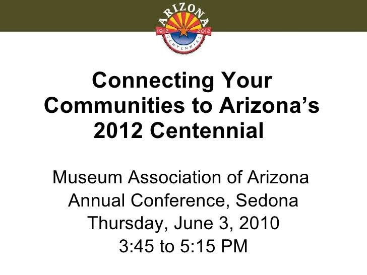 Connecting Your Communities to Arizona's 2012 Centennial  <ul><li>Museum Association of Arizona  </li></ul><ul><li>Annual ...