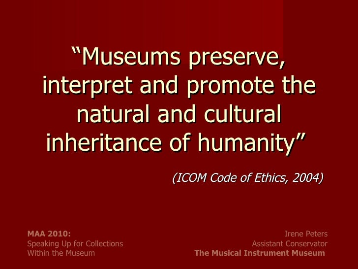""" Museums preserve, interpret and promote the natural and cultural inheritance of humanity""  (ICOM Code of Ethics, 2004)"