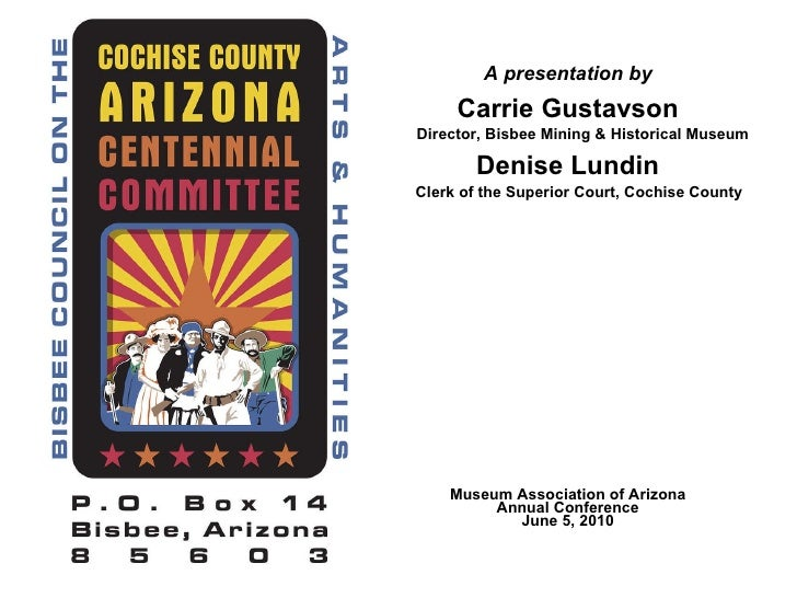 A presentation by Carrie Gustavson   Director, Bisbee Mining & Historical Museum Denise Lundin   Clerk of the Superior Cou...