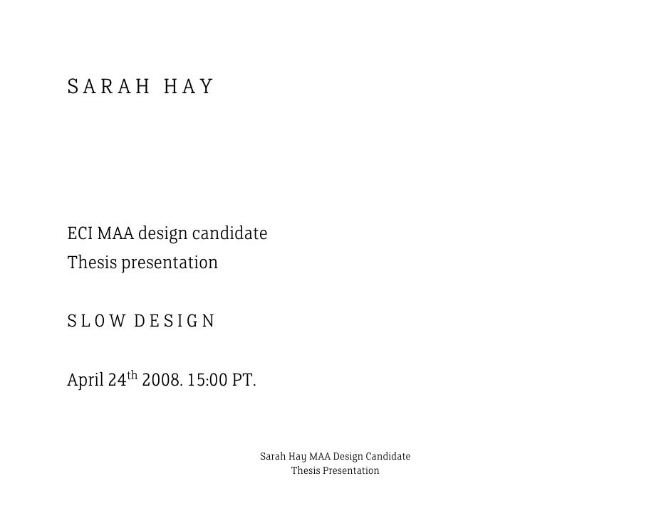 SARAH HAY     ECI MAA design candidate Thesis presentation  SLOW DESIGN  April 24th 2008. 15:00 PT.                       ...