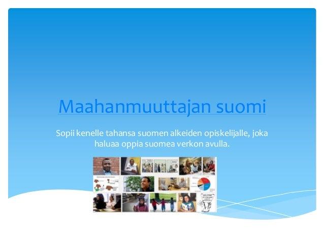 Maahanmuuttajan suomi Sopii kenelle tahansa suomen alkeiden opiskelijalle, joka haluaa oppia suomea verkon avulla.