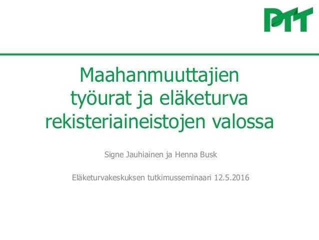 Maahanmuuttajien työurat ja eläketurva rekisteriaineistojen valossa Signe Jauhiainen ja Henna Busk Eläketurvakeskuksen tut...