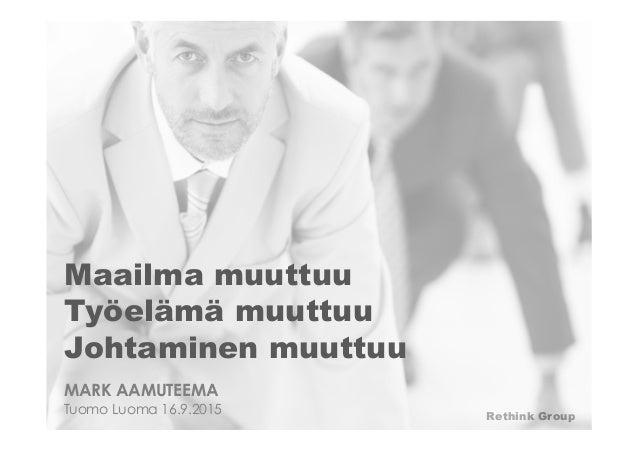 Rethink Group Maailma muuttuu Työelämä muuttuu Johtaminen muuttuu MARK AAMUTEEMA Tuomo Luoma 16.9.2015