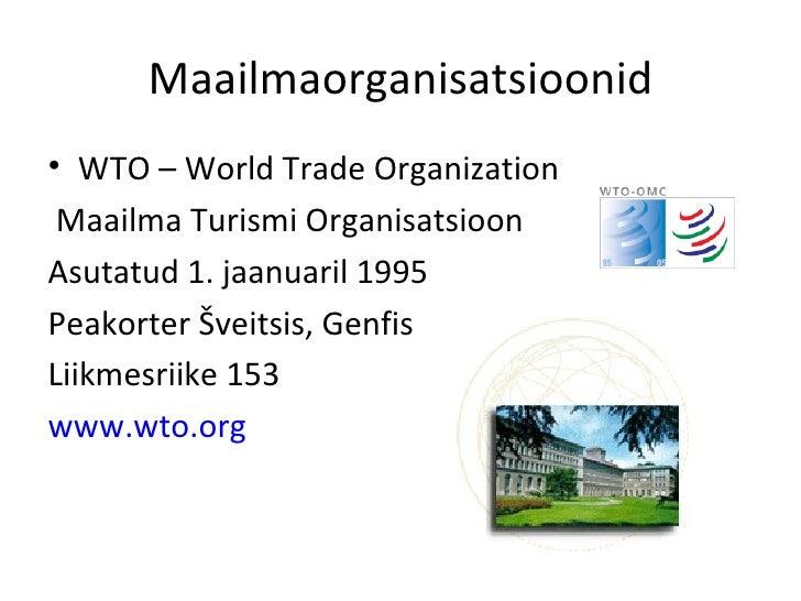 Maailmaorganisatsioonid <ul><li>WTO – World Trade Organization </li></ul><ul><li>Maailma Turismi Organisatsioon </li></ul>...
