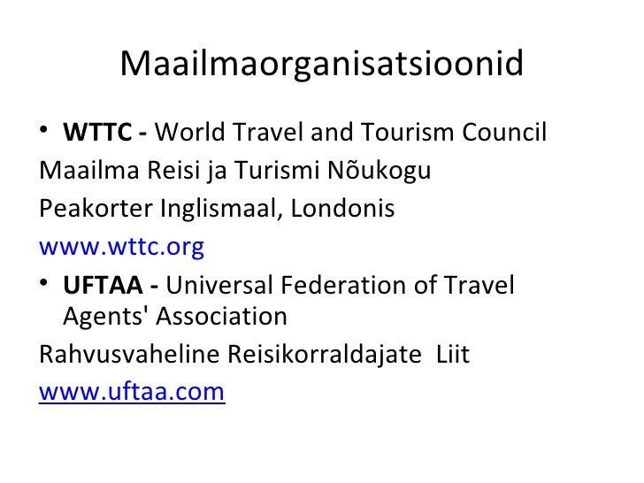 Maailmaorganisatsioonid <ul><li>WTTC  -   World Travel and Tourism Council </li></ul><ul><li>Maailma Reisi ja Turismi Nõuk...