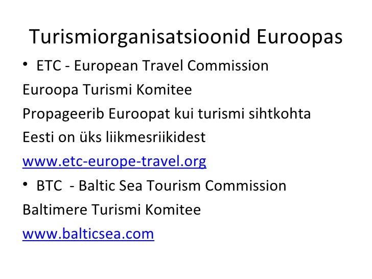 Turismiorganisatsioonid Euroopas <ul><li>ETC - European Travel Commission  </li></ul><ul><li>Euroopa Turismi Komitee </li>...