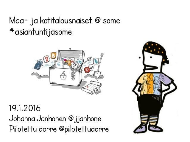 Maa- ja kotitalousnaiset @ some #asiantuntijasome 19.1.2016 Johanna Janhonen @jjanhone Piilotettu aarre @piilotettuaarre