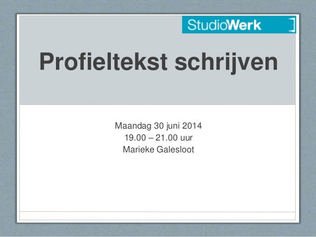 Profieltekst schrijven Maandag 30 juni 2014 19.00 – 21.00 uur Marieke Galesloot