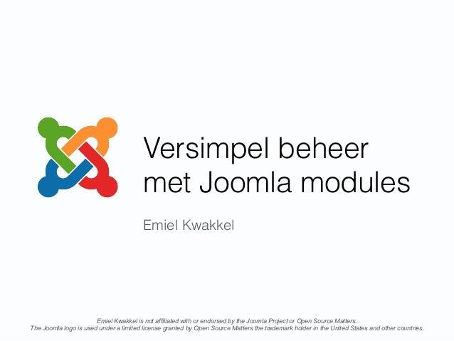 Versimpel beheer met Joomla modules Emiel Kwakkel Emiel Kwakkel is not affiliated with or endorsed by the Joomla Project o...