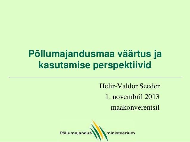 Põllumajandusmaa väärtus ja kasutamise perspektiivid Helir-Valdor Seeder 1. novembril 2013 maakonverentsil