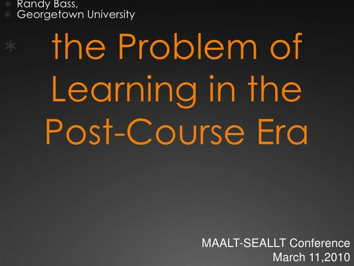  Randy Bass,  Georgetown University         the Problem of        Learning in the        Post-Course Era               ...