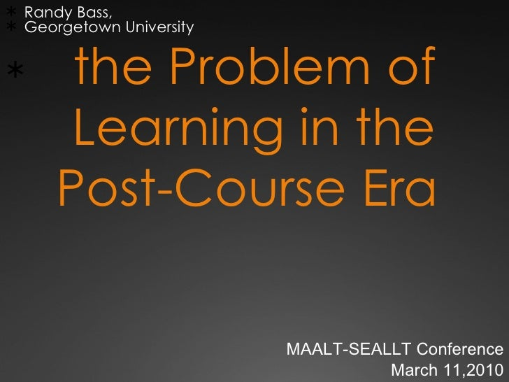 the Problem of Learning in the Post-Course Era  <ul><li>Randy Bass,  </li></ul><ul><li>Georgetown University  </li></ul>MA...