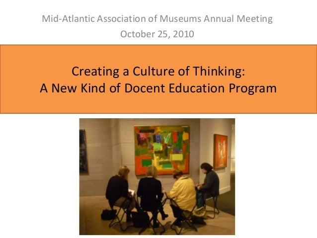 Creating a Culture of Thinking: A New Kind of Docent Education Program Mid-Atlantic Association of Museums Annual Meeting ...