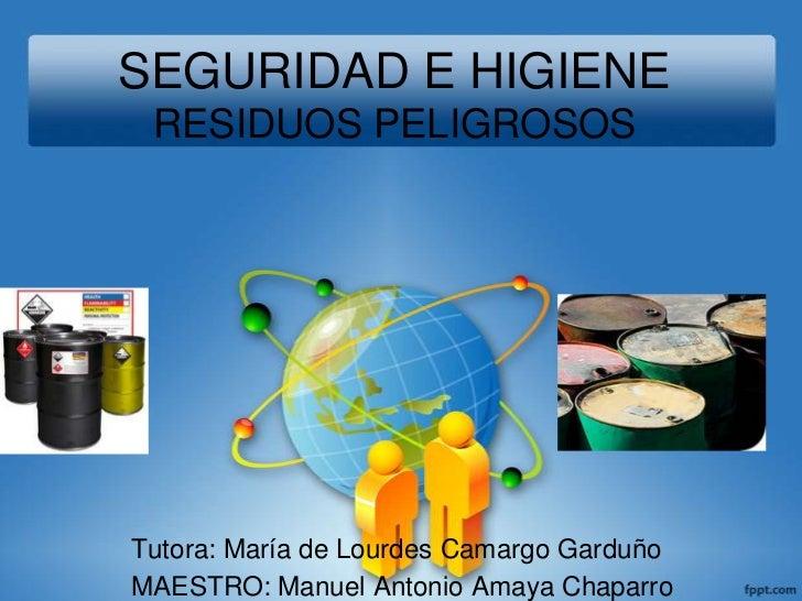 SEGURIDAD E HIGIENE RESIDUOS PELIGROSOS<br />Tutora: María de Lourdes Camargo Garduño <br />MAESTRO: Manuel Antonio Amaya ...