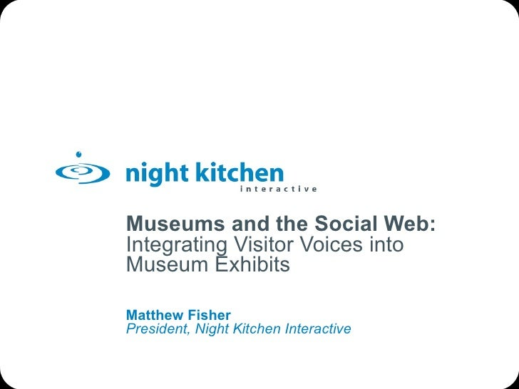 Museums and the Social Web: Integrating Visitor Voices into Museum Exhibits Matthew Fisher President, Night Kitchen Intera...