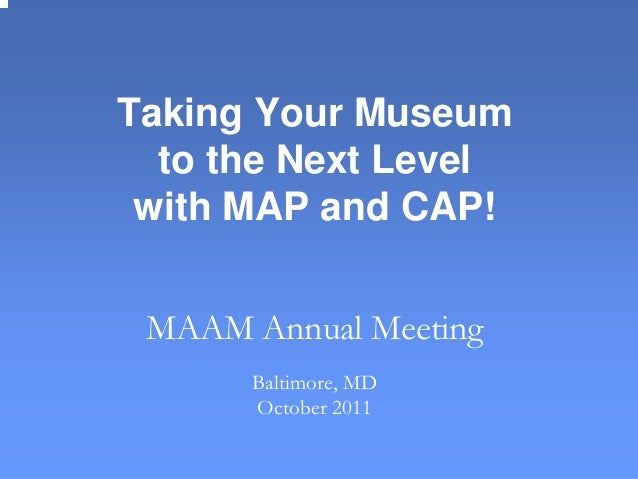 Taking Your Museum to the Next Level with MAP and CAP! MAAM Annual Meeting Baltimore, MD October 2011