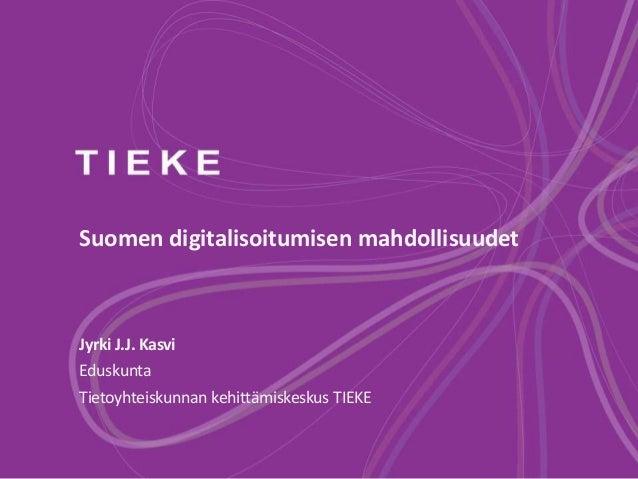 Suomen digitalisoitumisen mahdollisuudet Jyrki J.J. Kasvi Eduskunta Tietoyhteiskunnan kehittämiskeskus TIEKE