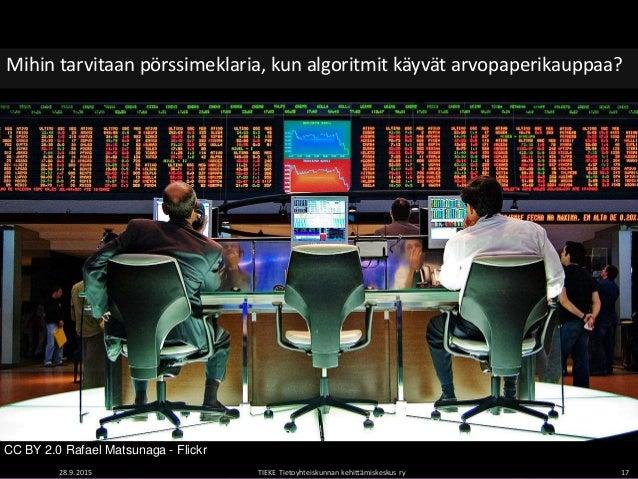 28.9.2015 TIEKE Tietoyhteiskunnan kehittämiskeskus ry 17 Mihin tarvitaan pörssimeklaria, kun algoritmit käyvät arvopaperik...