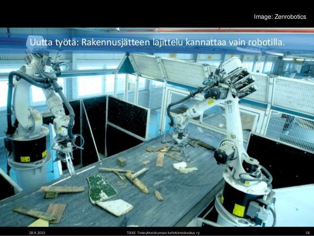 Image: Zenrobotics 28.9.2015 TIEKE Tietoyhteiskunnan kehittämiskeskus ry 18 Uutta työtä: Rakennusjätteen lajittelu kannatt...