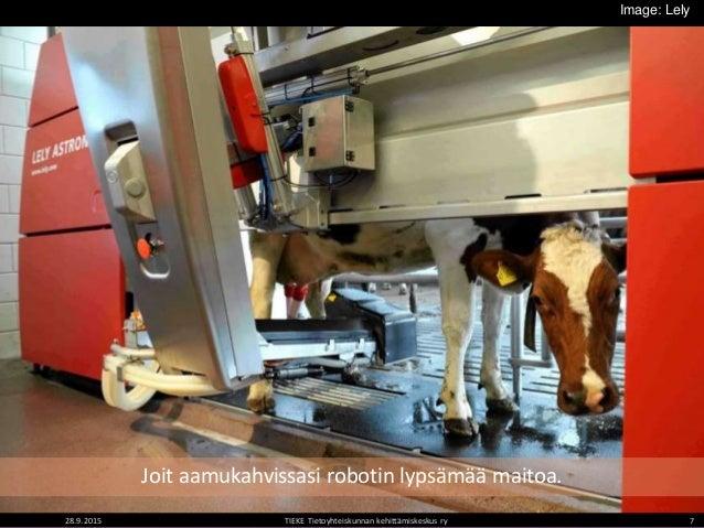 28.9.2015 TIEKE Tietoyhteiskunnan kehittämiskeskus ry 7 Joit aamukahvissasi robotin lypsämää maitoa. Image: Lely