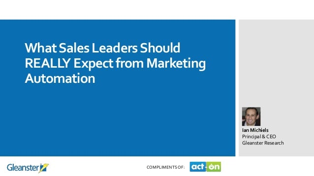 WhatSales LeadersShould REALLY Expect from Marketing Automation Ian Michiels Principal & CEO Gleanster Research COMPLIMENT...