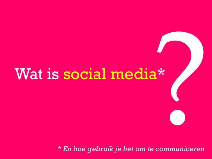 Wat is social media*     * En hoe gebruik je het om te communiceren
