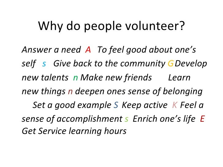 reasons why people volunteer Speak to more than one volunteer and you'll have more than one reason why people believe it was a worthwhile experience and that's pretty awesome if you ask us here are a few of the most common benefits of volunteering.
