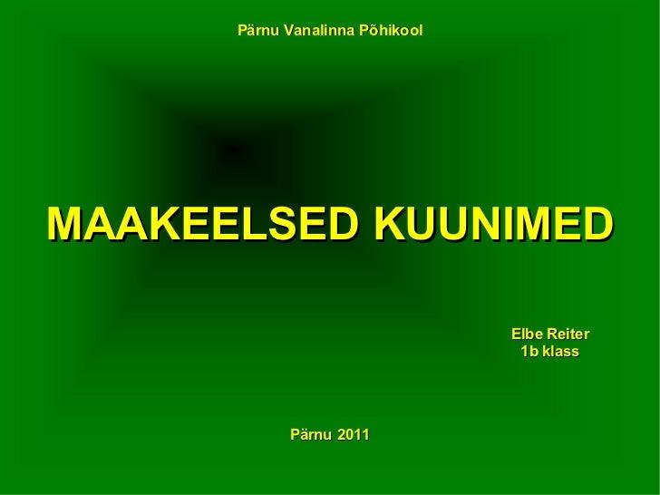Pärnu   Vanalinna   Põhikool MAAKEELSED KUUNIMED Elbe Reiter 1b klass Pärnu   2011