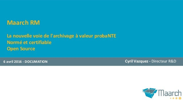 Maarch RM La nouvelle voie de l'archivage à valeur probaNTE Normé et certifiable Open Source 6 avril 2016 - DOCUMATION Cyr...