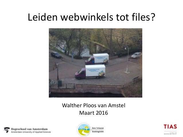 Leiden webwinkels tot files? Walther Ploos van Amstel Maart 2016