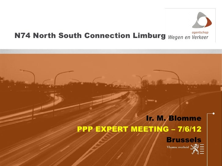 N74 North South Connection Limburg                            Ir. M. Blomme              PPP EXPERT MEETING – 7/6/12      ...