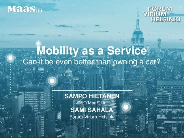Mobility as a Service Can it be even better than owning a car? 1 SAMPO HIETANEN CEO MaaS Ltd SAMI SAHALA Forum Virium Hels...