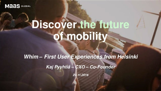 Discover the future of mobility Whim – First User Experiences from Helsinki Kaj Pyyhtiä – CXO – Co-Founder 29.11.2016