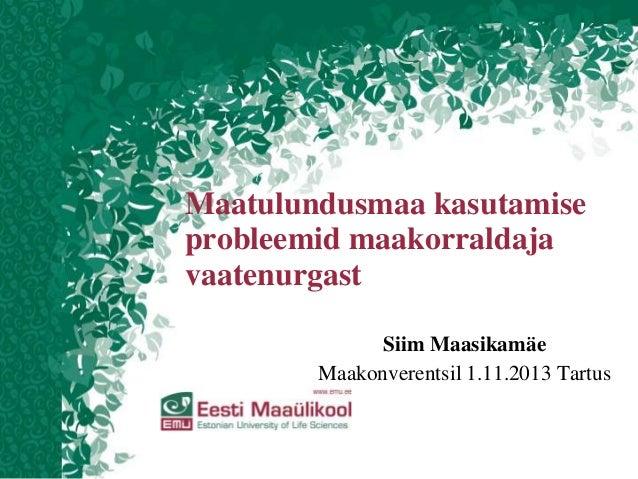 Maatulundusmaa kasutamise probleemid maakorraldaja vaatenurgast Siim Maasikamäe Maakonverentsil 1.11.2013 Tartus
