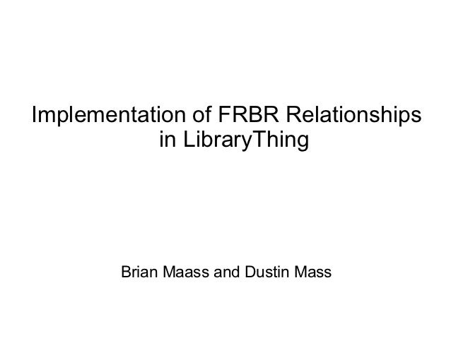 Implementation of FRBR Relationships            in LibraryThing        Brian Maass and Dustin Mass