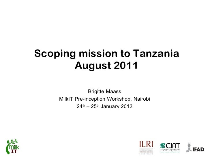 Scoping mission to Tanzania August 2011 Brigitte Maass MilkIT Pre-inception Workshop, Nairobi 24 th  – 25 th  January 2012