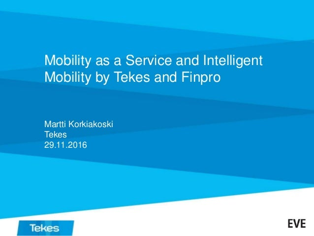 Mobility as a Service and Intelligent Mobility by Tekes and Finpro Martti Korkiakoski Tekes 29.11.2016