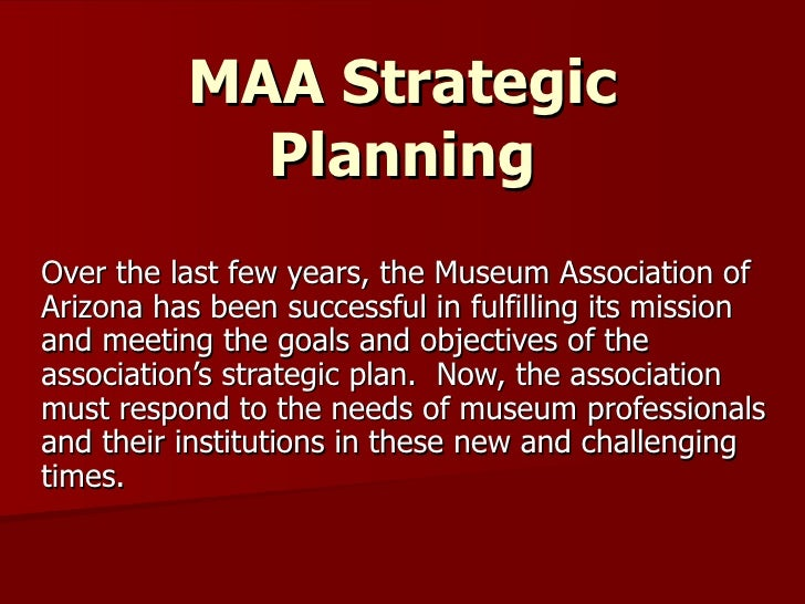 MAA Strategic Planning Over the last few years, the Museum Association of Arizona has been successful in fulfilling its mi...