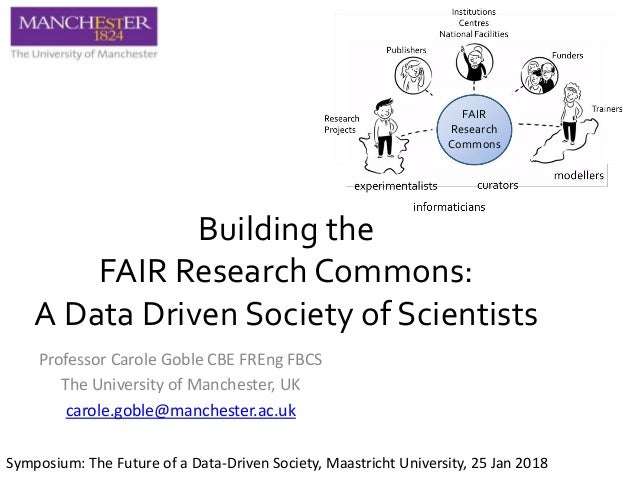Building the FAIR Research Commons: A Data Driven Society of Scientists Professor Carole Goble CBE FREng FBCS The Universi...