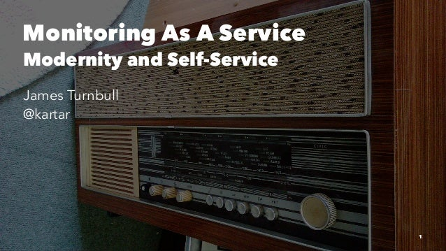 Monitoring As A Service Modernity and Self-Service James Turnbull @kartar 1